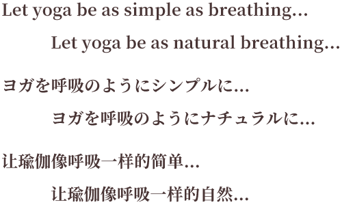 Let yoga be as simple as breathing... Let yoga be as natural breathing... ヨガを呼吸のようにシンプルに… ヨガを呼吸のようにナチュラルに… 让瑜伽像呼吸一样的简单… 让瑜伽像呼吸一样的自然…